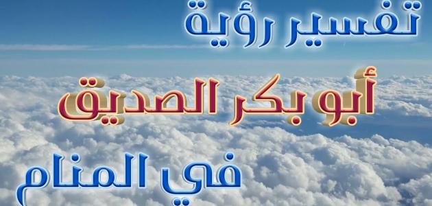 تفسير رؤية أبو بكر الصديق في المنام
