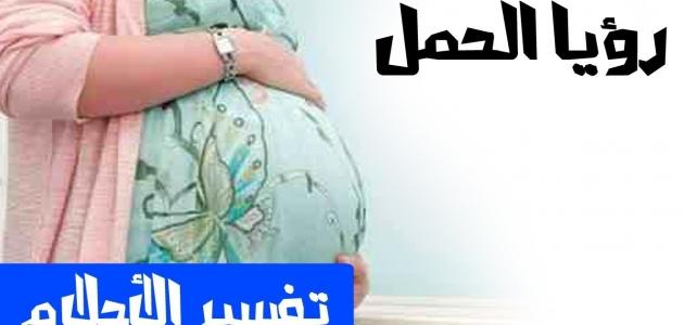 ما هو تفسير حلم الحمل للفتاة العزباء والمرأة المتزوجة والرجل