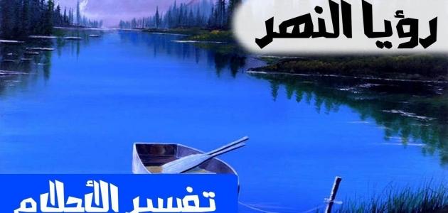 معنى رؤية النهر في الأحلام وتفسيرها